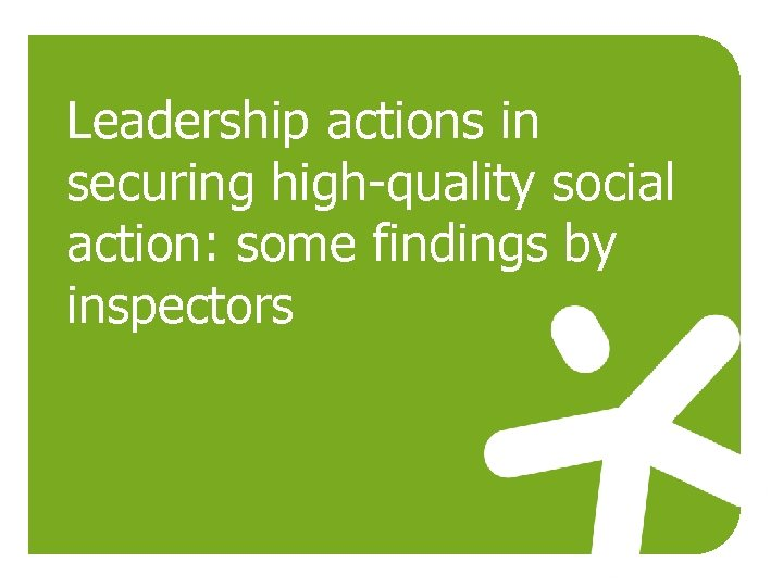 Leadership actions in securing high-quality social action: some findings by inspectors