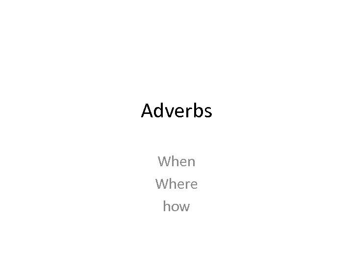 Adverbs When Where how