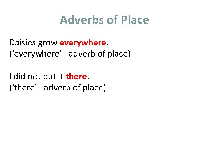 Adverbs of Place Daisies grow everywhere. ('everywhere' - adverb of place) I did not