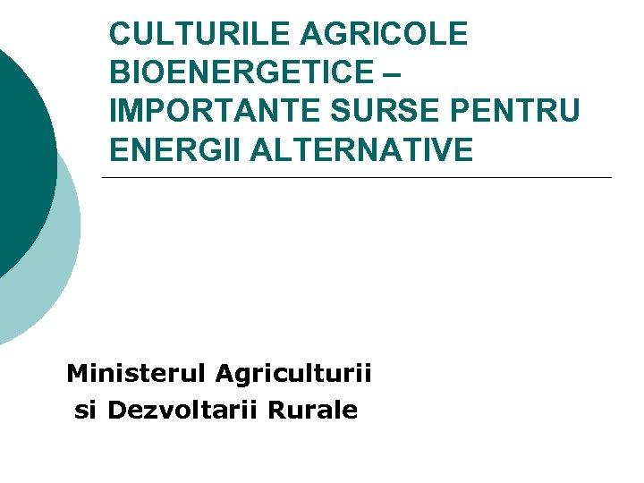 CULTURILE AGRICOLE BIOENERGETICE – IMPORTANTE SURSE PENTRU ENERGII ALTERNATIVE Ministerul Agriculturii si Dezvoltarii Rurale