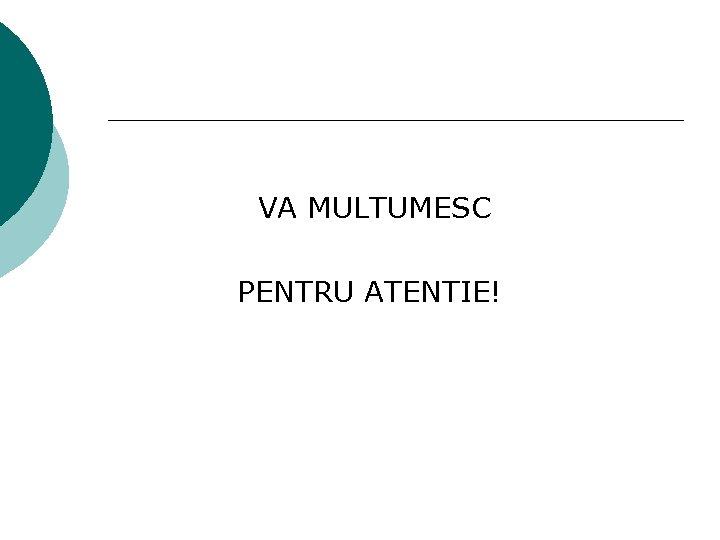 VA MULTUMESC PENTRU ATENTIE!