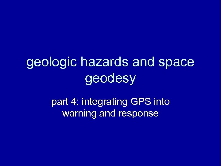 geologic hazards and space geodesy part 4: integrating GPS into warning and response