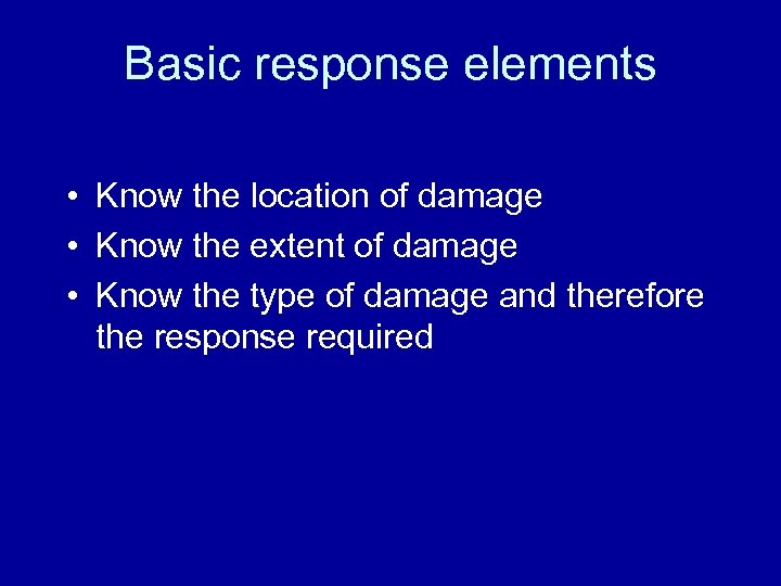 Basic response elements • Know the location of damage • Know the extent of