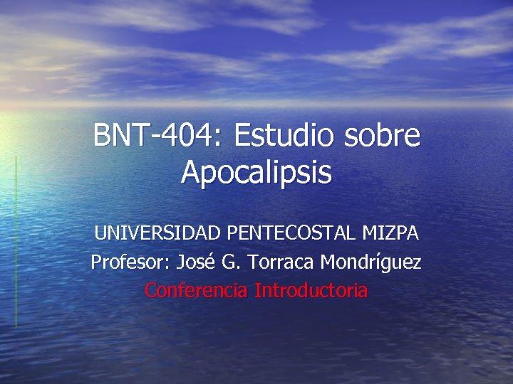 BNT-404: Estudio sobre Apocalipsis UNIVERSIDAD PENTECOSTAL MIZPA Profesor: José G. Torraca Mondríguez Conferencia Introductoria