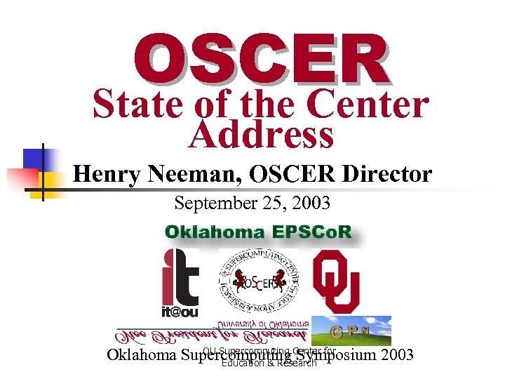 OSCER State of the Center Address Henry Neeman, OSCER Director September 25, 2003 OU
