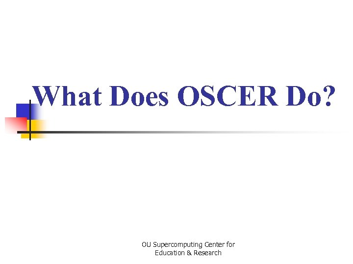 What Does OSCER Do? OU Supercomputing Center for Education & Research