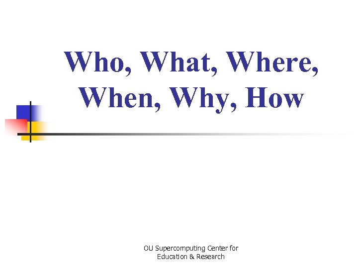 Who, What, Where, When, Why, How OU Supercomputing Center for Education & Research