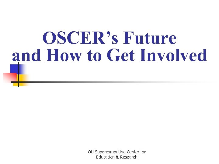 OSCER's Future and How to Get Involved OU Supercomputing Center for Education & Research