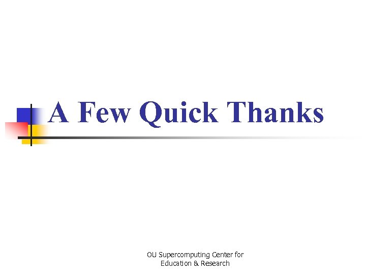 A Few Quick Thanks OU Supercomputing Center for Education & Research