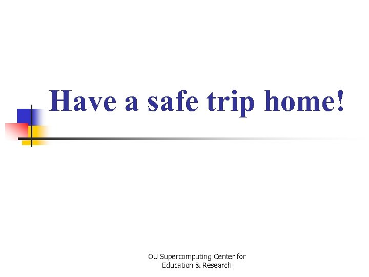Have a safe trip home! OU Supercomputing Center for Education & Research