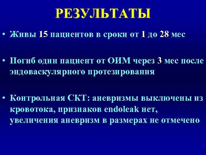 РЕЗУЛЬТАТЫ • Живы 15 пациентов в сроки от 1 до 28 мес • Погиб
