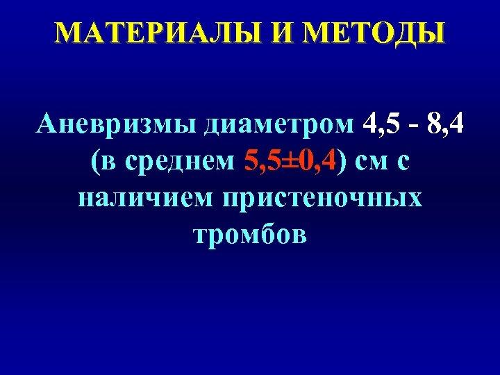 МАТЕРИАЛЫ И МЕТОДЫ Аневризмы диаметром 4, 5 - 8, 4 (в среднем 5, 5±