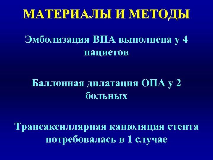 МАТЕРИАЛЫ И МЕТОДЫ Эмболизация ВПА выполнена у 4 пациетов Баллонная дилатация ОПА у 2