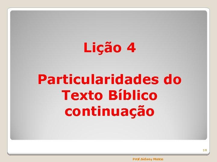 Lição 4 Particularidades do Texto Bíblico continuação 18 Prof. Sidney Matos