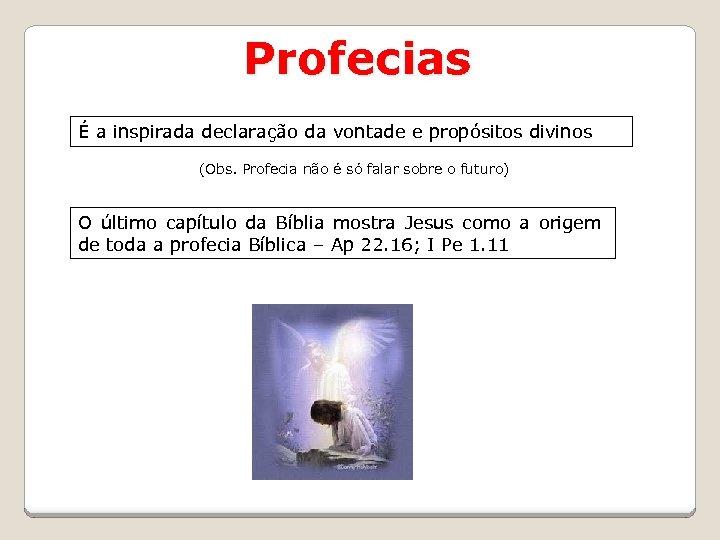 Profecias É a inspirada declaração da vontade e propósitos divinos (Obs. Profecia não é
