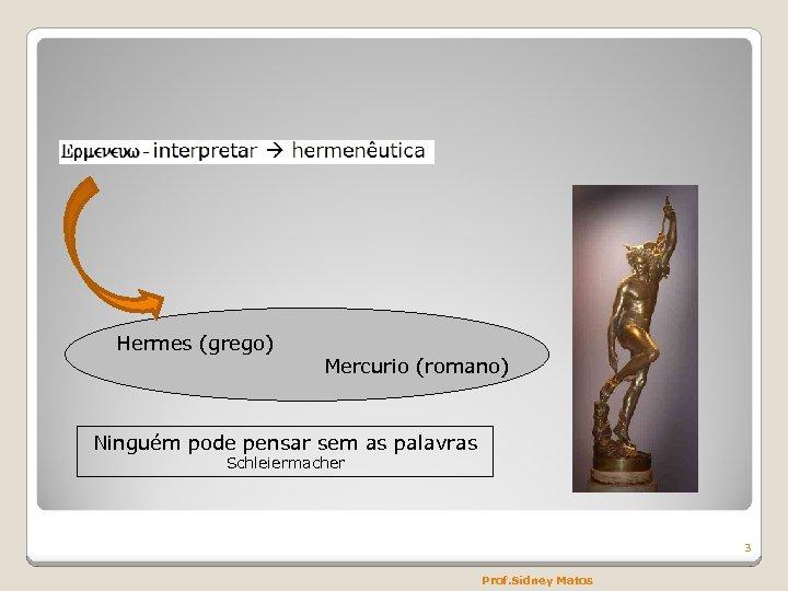 Hermes (grego) Mercurio (romano) Ninguém pode pensar sem as palavras Schleiermacher 3 Prof. Sidney