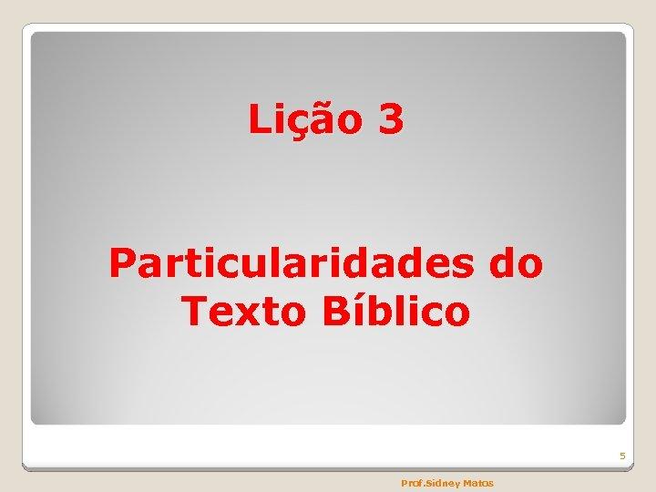 Lição 3 Particularidades do Texto Bíblico 5 Prof. Sidney Matos