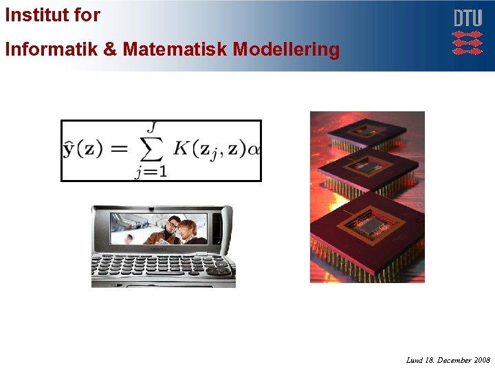Institut for Informatik & Matematisk Modellering Lund 18. December 2008