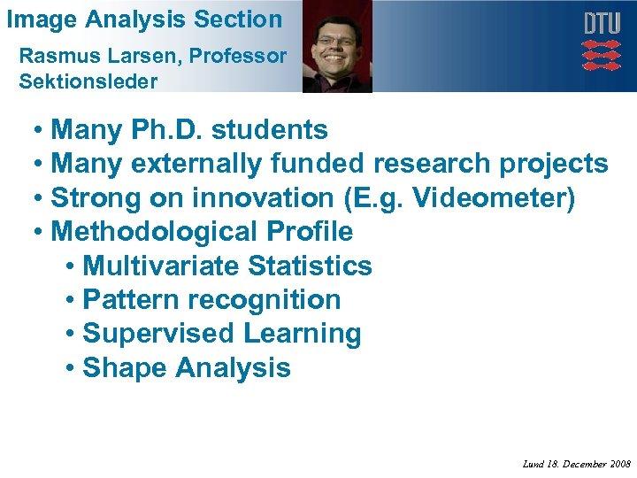 Image Analysis Section Rasmus Larsen, Professor Sektionsleder • Many Ph. D. students • Many
