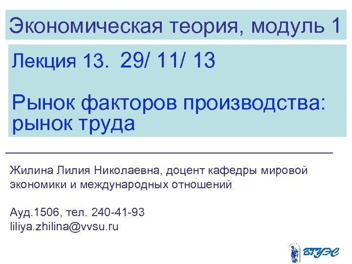 Экономическая теория, модуль 1 Лекция 13. 29/ 11/ 13 Рынок факторов производства: рынок труда