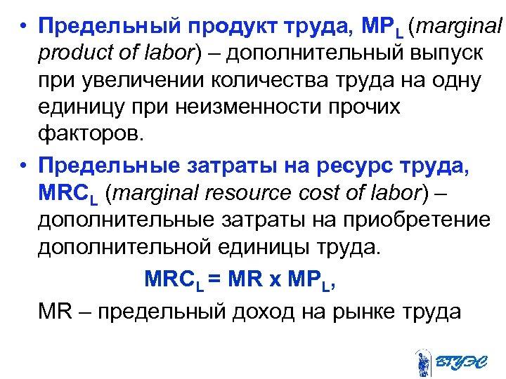 • Предельный продукт труда, МРL (marginal product of labor) – дополнительный выпуск при