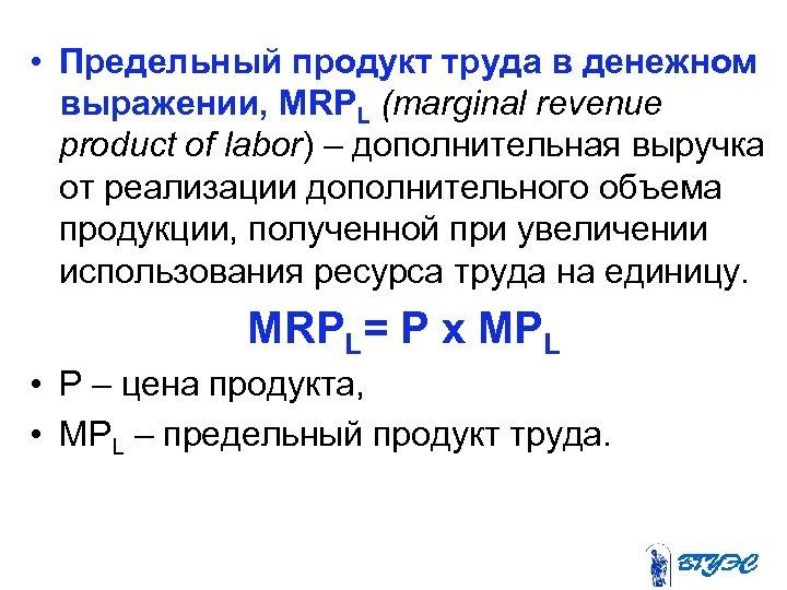• Предельный продукт труда в денежном выражении, MRPL (marginal revenue product of labor)