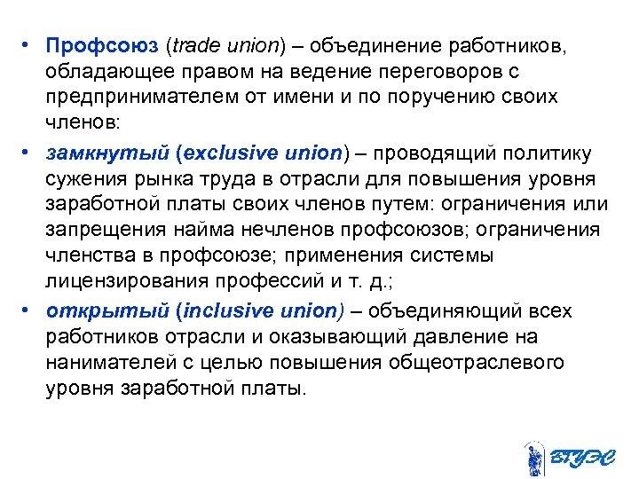 • Профсоюз (trade union) – объединение работников, обладающее правом на ведение переговоров с
