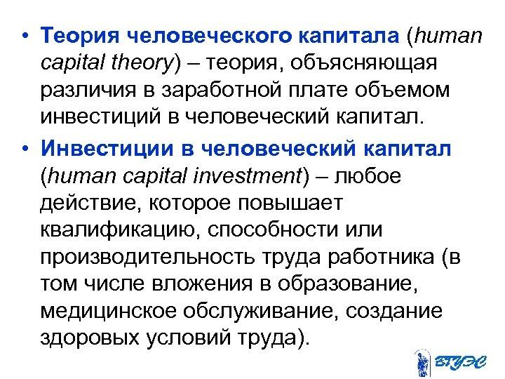 • Теория человеческого капитала (human capital theory) – теория, объясняющая различия в заработной