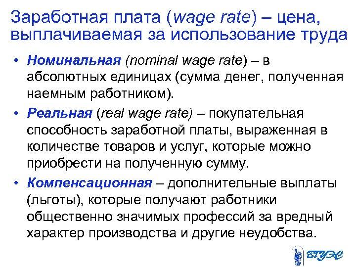 Заработная плата (wage rate) – цена, выплачиваемая за использование труда • Номинальная (nominal wage