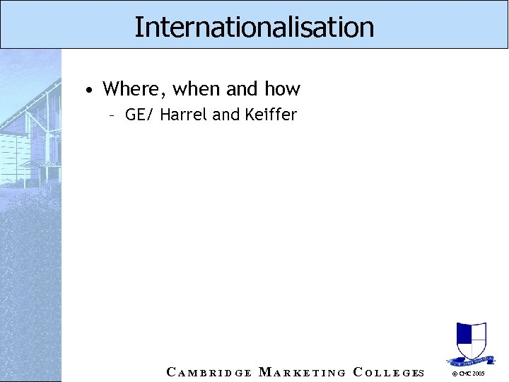 Internationalisation • Where, when and how – GE/ Harrel and Keiffer C A M