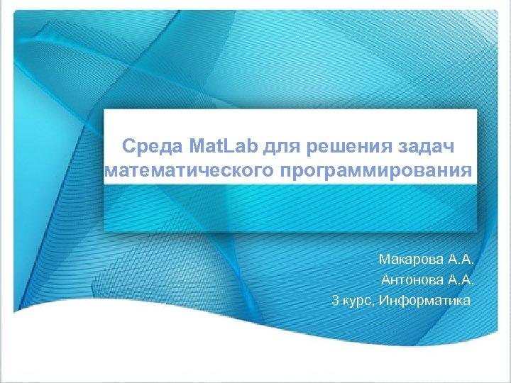 Среда Mat. Lab для решения задач математического программирования Макарова А. А. Антонова А. А.