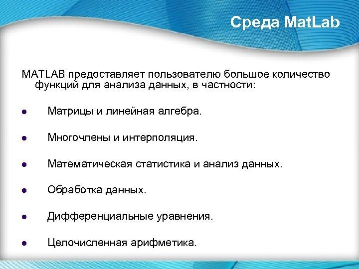 Среда Mat. Lab MATLAB предоставляет пользователю большое количество функций для анализа данных, в частности: