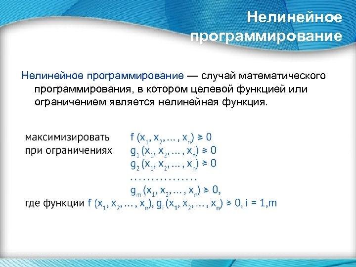 Нелинейное программирование — случай математического программирования, в котором целевой функцией или ограничением является нелинейная