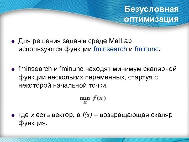 Безусловная оптимизация l Для решения задач в среде Mat. Lab используются функции fminsearch и