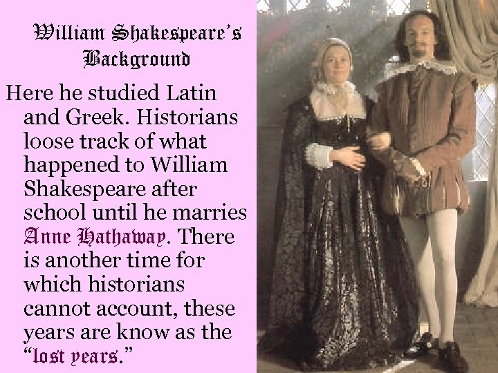 William Shakespeare's Background Here he studied Latin and Greek. Historians loose track of what