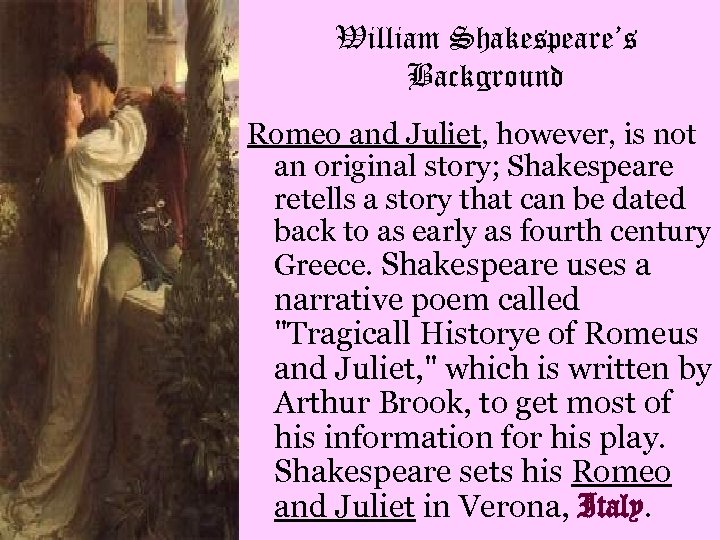 William Shakespeare's Background Romeo and Juliet, however, is not an original story; Shakespeare retells