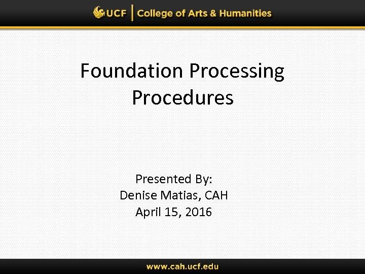 Foundation Processing Procedures Presented By: Denise Matias, CAH April 15, 2016