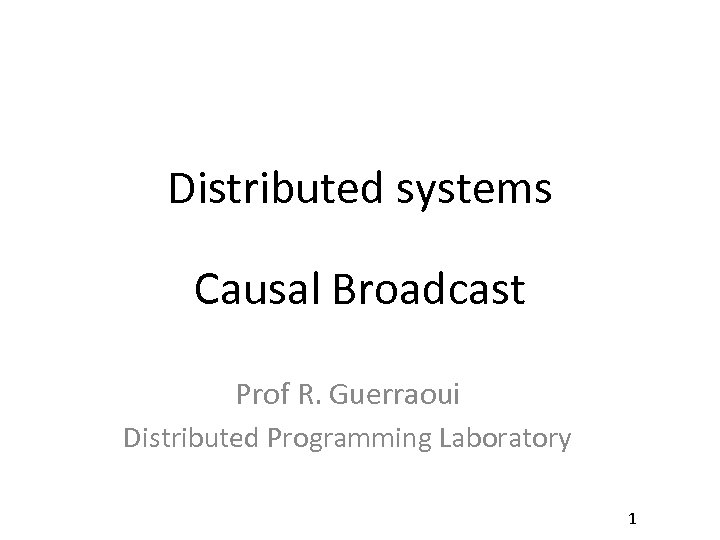 Distributed systems Causal Broadcast Prof R. Guerraoui Distributed Programming Laboratory 1