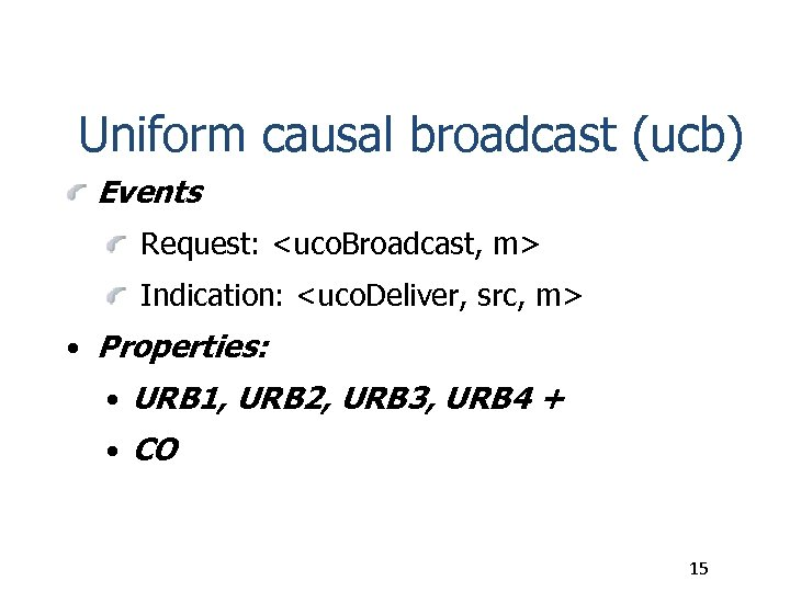 Uniform causal broadcast (ucb) Events Request: <uco. Broadcast, m> Indication: <uco. Deliver, src, m>