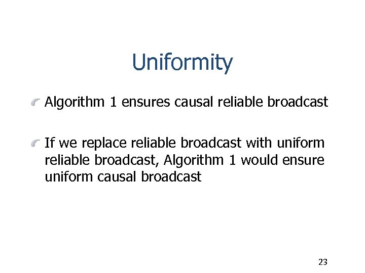 Uniformity Algorithm 1 ensures causal reliable broadcast If we replace reliable broadcast with uniform