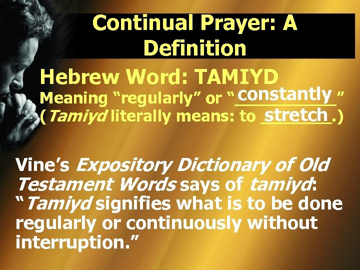"Continual Prayer: A Definition Hebrew Word: TAMIYD constantly Meaning ""regularly"" or ""_____"" stretch (Tamiyd"