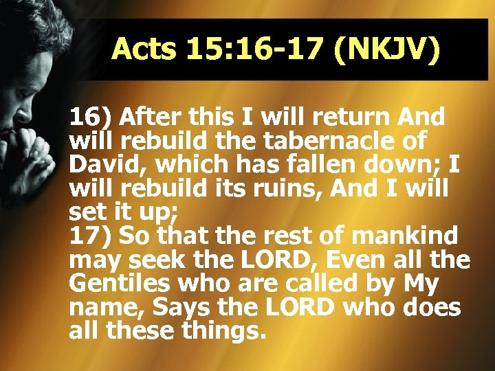 Acts 15: 16 -17 (NKJV) 16) After this I will return And will rebuild