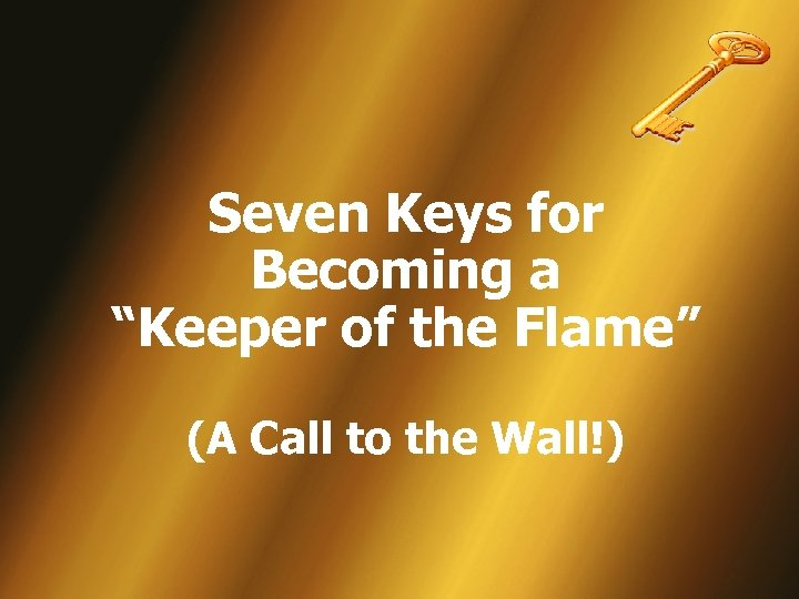 "Seven Keys for Becoming a ""Keeper of the Flame"" (A Call to the Wall!)"