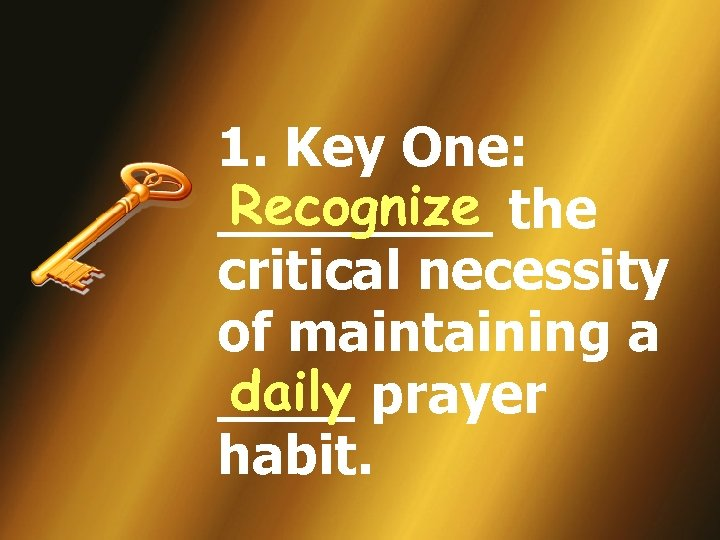 1. Key One: Recognize ____ the critical necessity of maintaining a daily ____ prayer