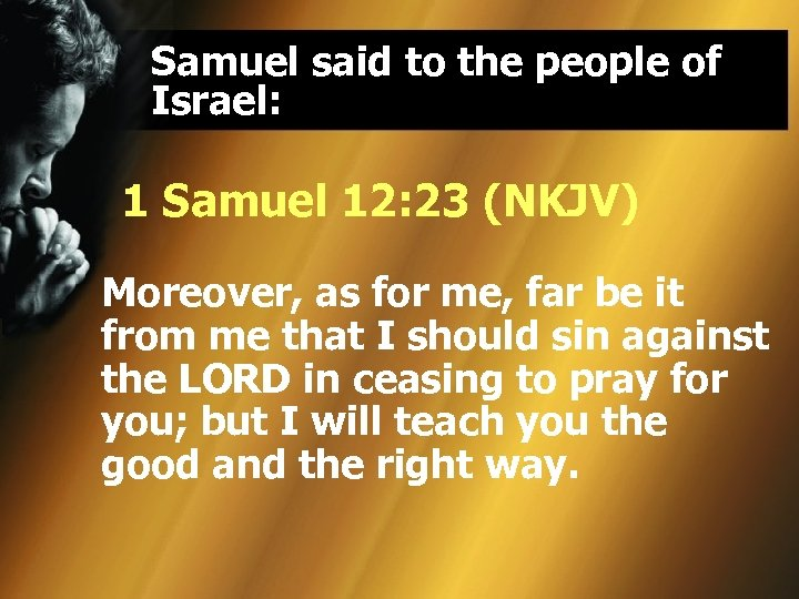 Samuel said to the people of Israel: 1 Samuel 12: 23 (NKJV) Moreover, as