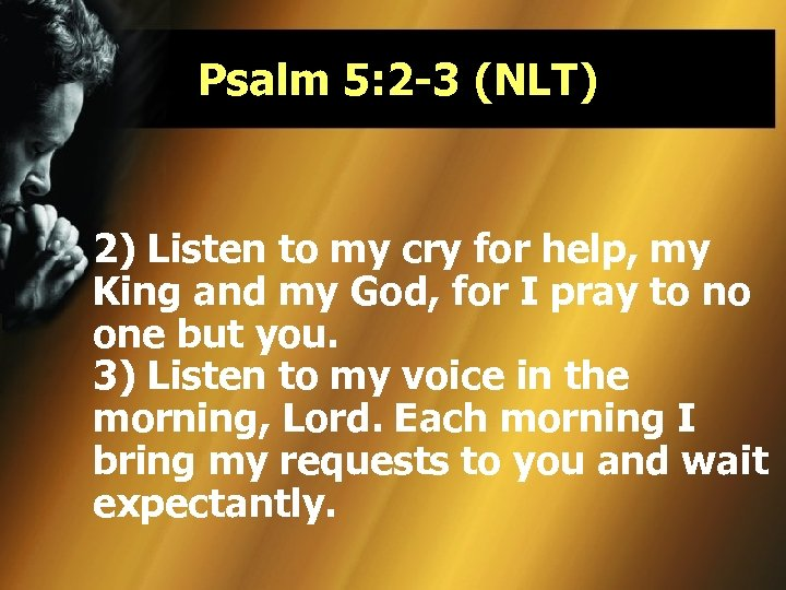 Psalm 5: 2 -3 (NLT) 2) Listen to my cry for help, my King