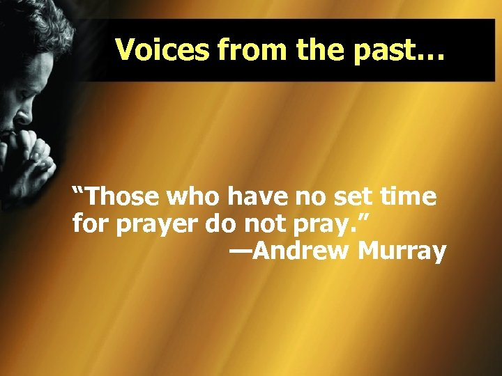 "Voices from the past… ""Those who have no set time for prayer do not"