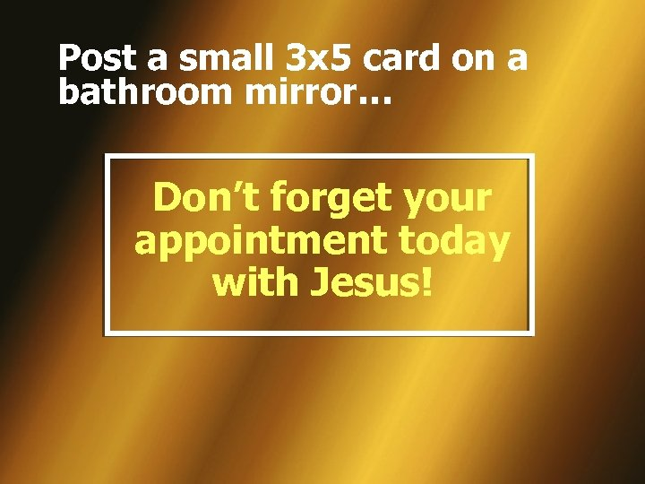 Post a small 3 x 5 card on a bathroom mirror… Don't forget your