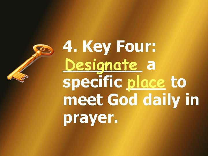4. Key Four: ____ a Designate place specific ____ to meet God daily in