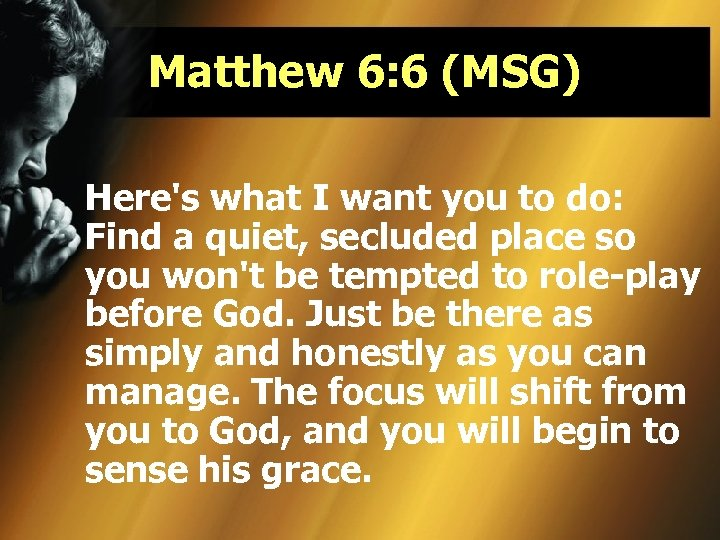Matthew 6: 6 (MSG) Here's what I want you to do: Find a quiet,